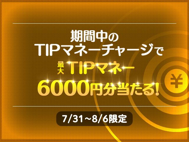 【TIPSTARキャンペーン】7/31(土)〜8/6(金)の期間中、TIPマネーチャージで最大TIPマネー6,000円分が当たる!